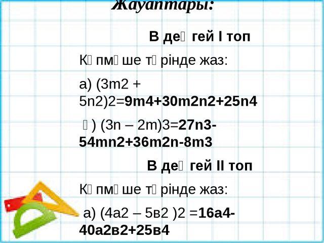 Жауаптары: В деңгей І топ Көпмүше түрінде жаз: а) (3m2 + 5n2)2=9m4+30m2n2+25n...