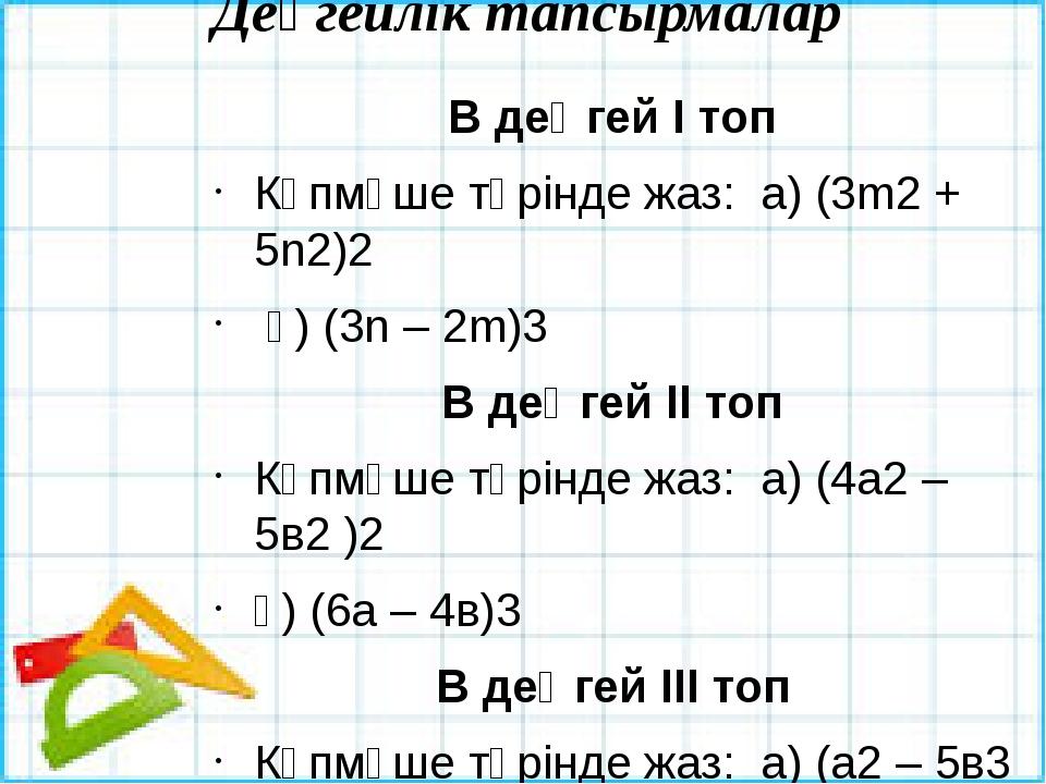 Деңгейлік тапсырмалар В деңгей І топ Көпмүше түрінде жаз: а) (3m2 + 5n2)2 ә)...