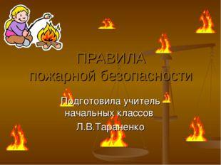 ПРАВИЛА пожарной безопасности Подготовила учитель начальных классов Л.В.Таран