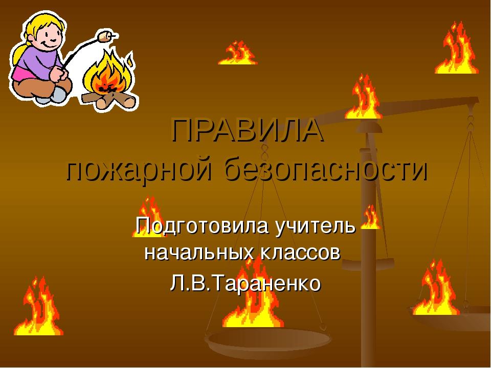 ПРАВИЛА пожарной безопасности Подготовила учитель начальных классов Л.В.Таран...