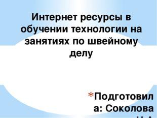 Подготовила: Соколова Н.А Учитель технологии МБОУ «Красносельская СОШ» Интерн