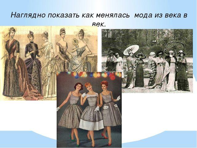 Наглядно показать как менялась мода из века в век.