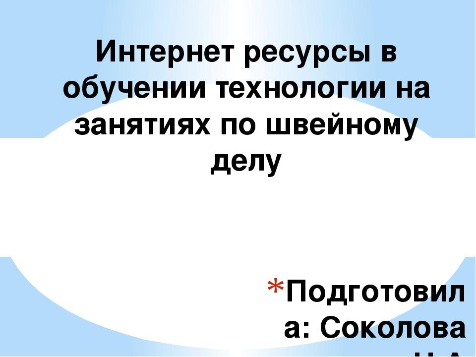 Подготовила: Соколова Н.А Учитель технологии МБОУ «Красносельская СОШ» Интерн...