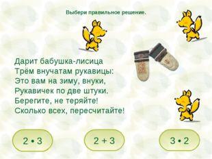Дарит бабушка-лисица Трём внучатам рукавицы: Это вам на зиму, внуки, Рукавиче
