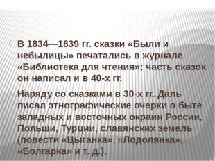 В 1834—1839 гг. сказки «Были и небылицы» печатались в журнале «Библиотека дл