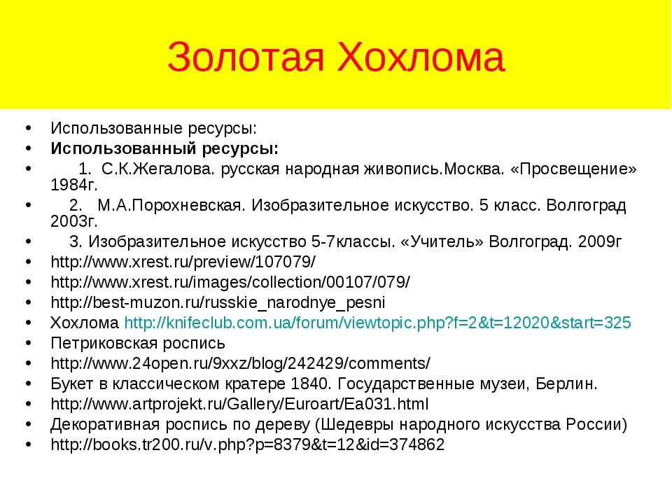 Золотая Хохлома Использованные ресурсы: Использованный ресурсы: 1. С.К.Жегало...