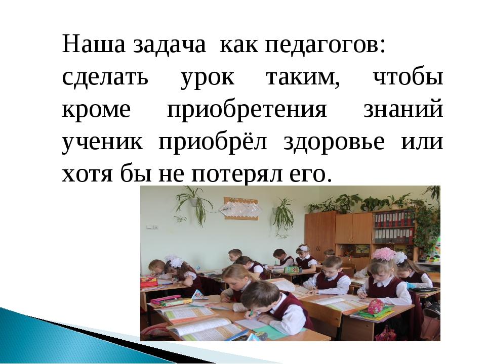 Наша задача как педагогов: сделать урок таким, чтобы кроме приобретения знани...
