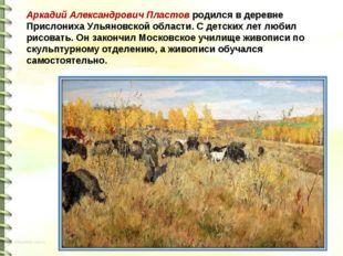 Аркадий Александрович Пластов родился в деревне Прислониха Ульяновской област