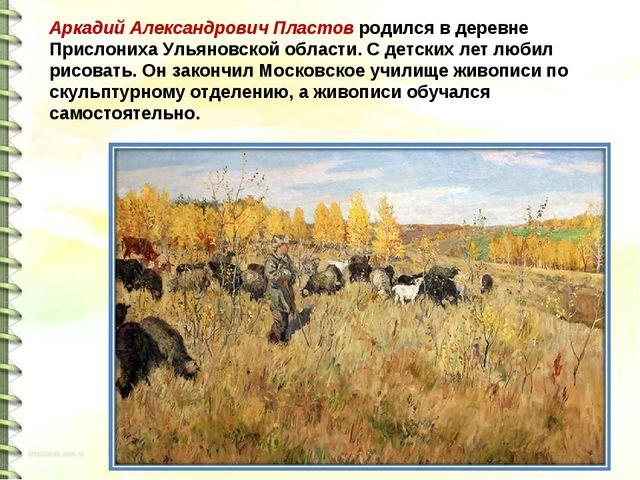 Аркадий Александрович Пластов родился в деревне Прислониха Ульяновской област...