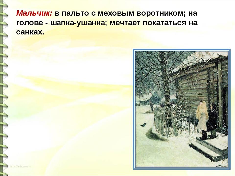 Мальчик: в пальто с меховым воротником; на голове - шапка-ушанка; мечтает пок...
