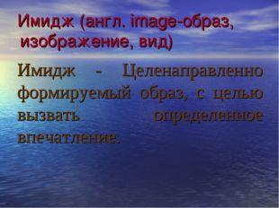 Имидж (англ. image-образ, изображение, вид) Имидж - Целенаправленно формируем