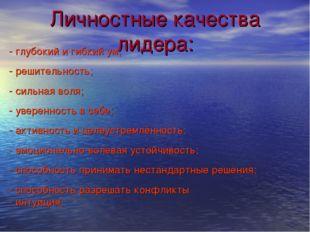 Личностные качества лидера: - глубокий и гибкий ум; - решительность; - сильна