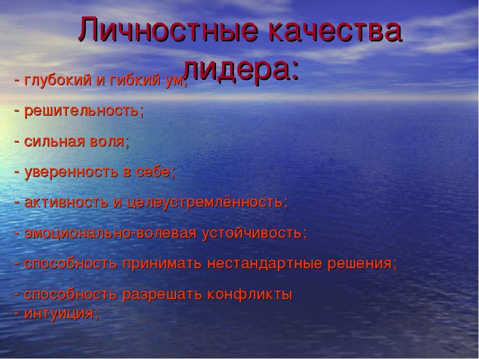 Личностные качества лидера: - глубокий и гибкий ум; - решительность; - сильна...