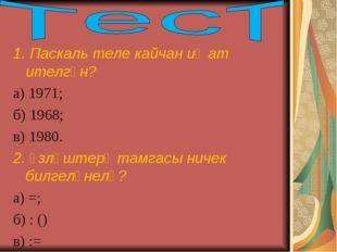 1. Паскаль теле кайчан иҗат ителгән? а) 1971; б) 1968; в) 1980. 2. Үзләштерү