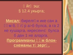 Өйгә эш: § 12.4 укырга; Мисал: бирелгән ике сан а һәм б. Әгәр а>б булса, а га