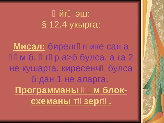 Өйгә эш: § 12.4 укырга; Мисал: бирелгән ике сан а һәм б. Әгәр а>б булса, а га...