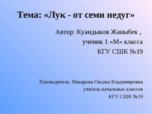 Тема: «Лук - от семи недуг» Автор: Куандыков Жаныбек , ученик 1 «М» класса КГ