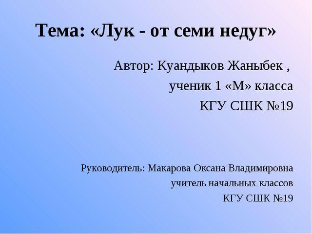 Тема: «Лук - от семи недуг» Автор: Куандыков Жаныбек , ученик 1 «М» класса КГ...