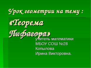 Урок геометрии на тему : «Теорема Пифагора» Работу выполнила: учитель математ