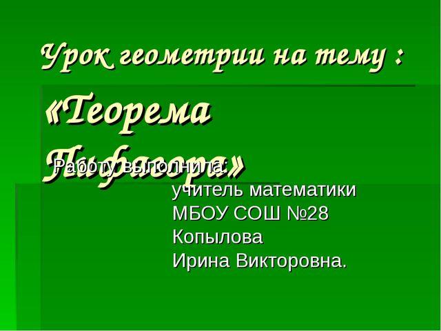 Урок геометрии на тему : «Теорема Пифагора» Работу выполнила: учитель математ...