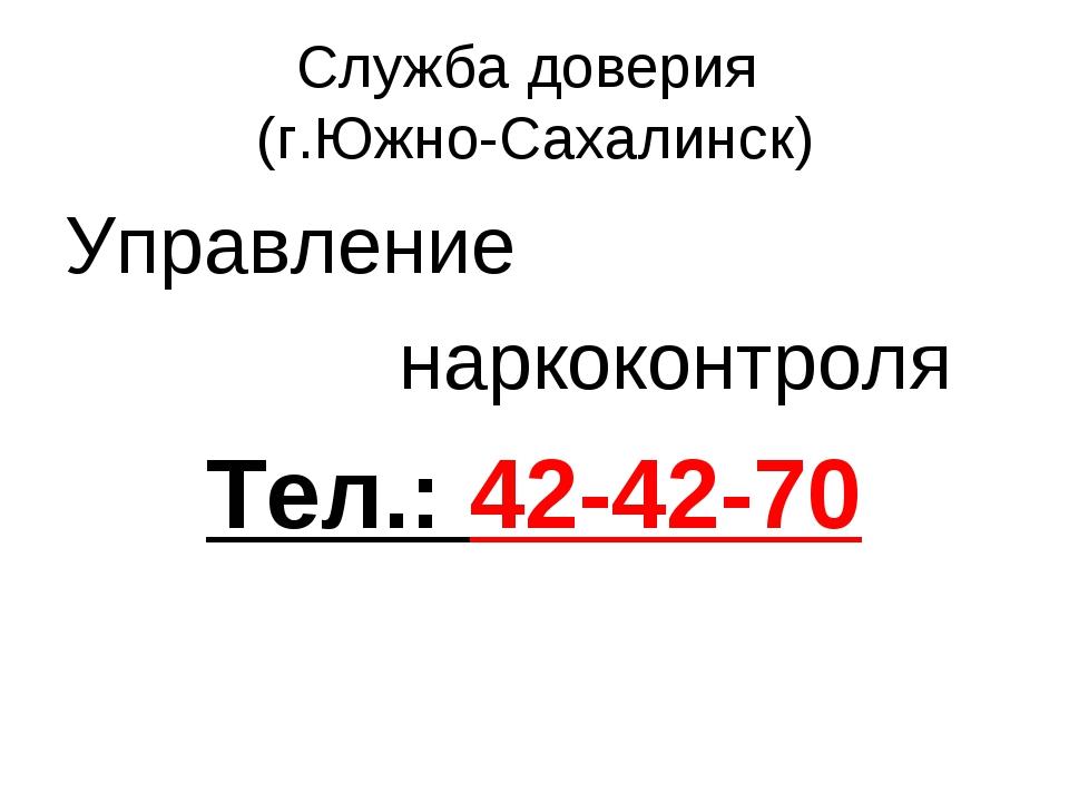 Служба доверия (г.Южно-Сахалинск) Управление наркоконтроля Тел.: 42-42-70