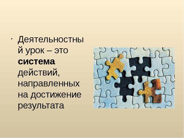 Деятельностный урок – это система действий, направленных на достижение резуль...