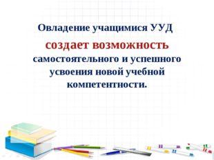 Овладение учащимися УУД создает возможность самостоятельного и успешного усво