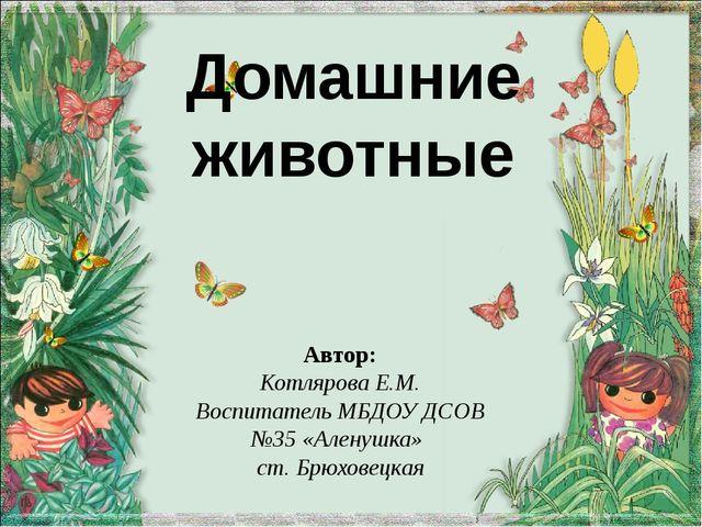 Домашние животные Автор: Котлярова Е.М. Воспитатель МБДОУ ДСОВ №35 «Аленушка»...