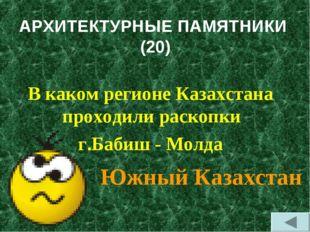АРХИТЕКТУРНЫЕ ПАМЯТНИКИ (20) В каком регионе Казахстана проходили раскопки г.