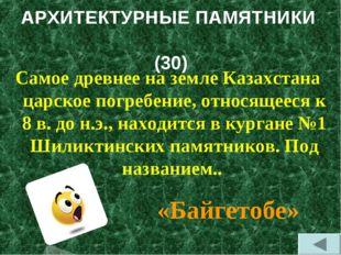 АРХИТЕКТУРНЫЕ ПАМЯТНИКИ (30) Самое древнее на земле Казахстана царское погреб