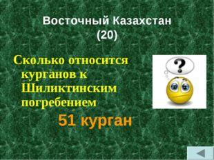 Восточный Казахстан (20) Сколько относится курганов к Шиликтинским погребени