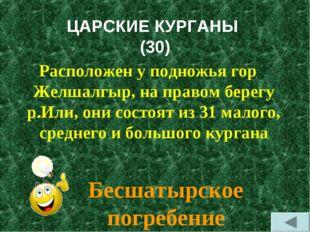 ЦАРСКИЕ КУРГАНЫ (30) Расположен у подножья гор Желшалгыр, на правом берегу р.