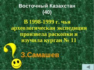 Восточный Казахстан (40) В 1998-1999 г. чья археологическая экспедиция произв