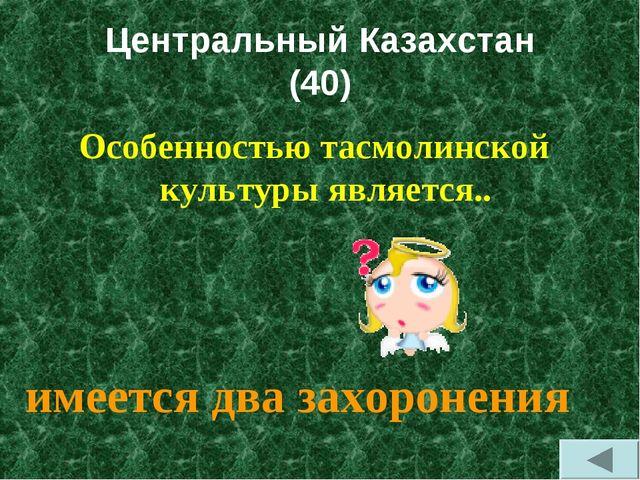Центральный Казахстан (40) Особенностью тасмолинской культуры является.. имее...