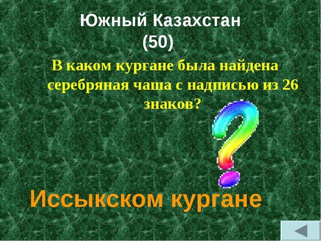 Южный Казахстан (50) В каком кургане была найдена серебряная чаша с надписью...