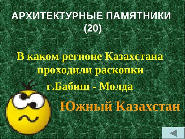 АРХИТЕКТУРНЫЕ ПАМЯТНИКИ (20) В каком регионе Казахстана проходили раскопки г....