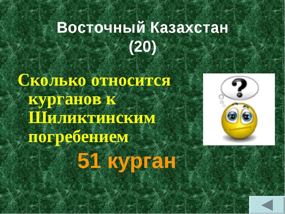 Восточный Казахстан (20) Сколько относится курганов к Шиликтинским погребени...