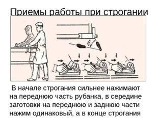 Приемы работы при строгании В начале строгания сильнее нажимают на переднюю ч