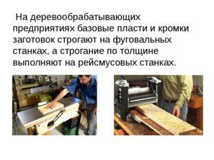 На деревообрабатывающих предприятиях базовые пласти и кромки заготовок строг