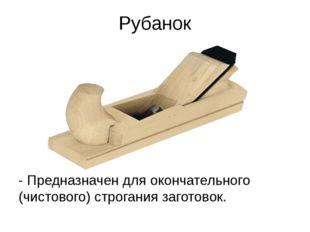 Рубанок - Предназначен для окончательного (чистового) строгания заготовок.
