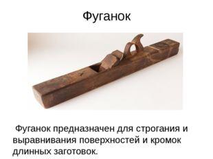 Фуганок Фуганок предназначен для строгания и выравнивания поверхностей и кром