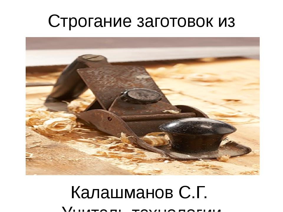 Строгание заготовок из древесины Калашманов С.Г. Учитель технологии школа № 3...