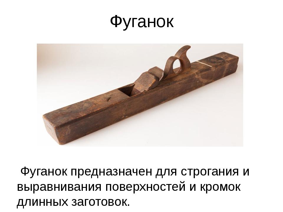 Фуганок Фуганок предназначен для строгания и выравнивания поверхностей и кром...