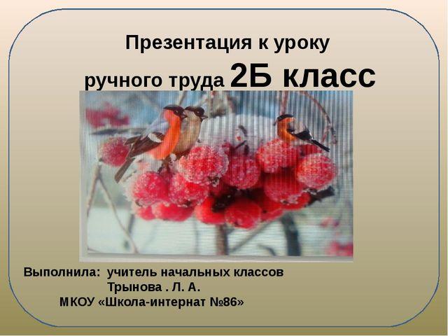 Презентация к уроку ручного труда 2Б класс Выполнила: учитель начальных клас...