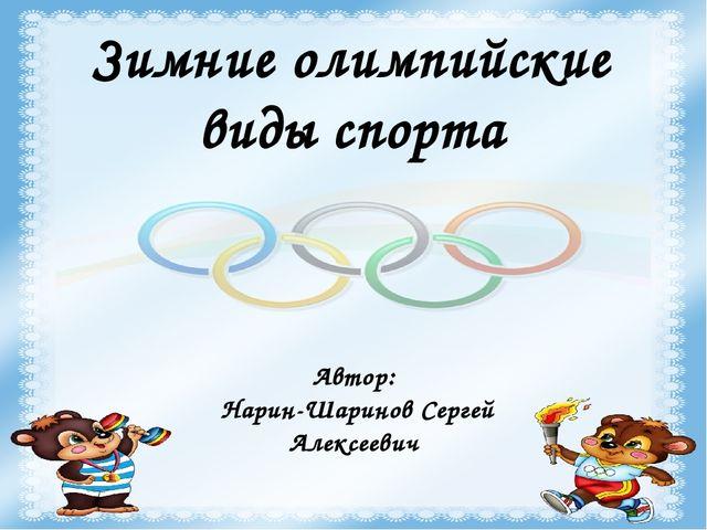 Зимние олимпийские виды спорта Автор: Нарин-Шаринов Сергей Алексеевич