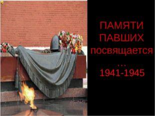 ПАМЯТИ ПАВШИХ посвящается… 1941-1945