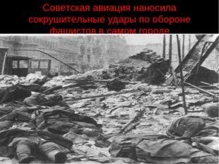 Советская авиация наносила сокрушительные удары по обороне фашистов в самом г