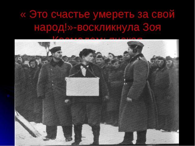 « Это счастье умереть за свой народ!»-воскликнула Зоя Космодемьянская