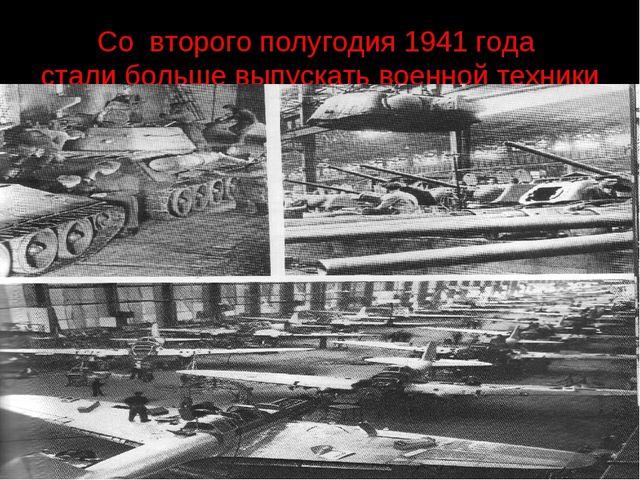 Со второго полугодия 1941 года стали больше выпускать военной техники