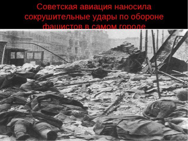 Советская авиация наносила сокрушительные удары по обороне фашистов в самом г...